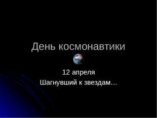 День космонавтики 12 апреля Шагнувший к звездам…