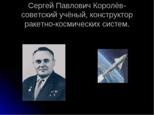 Сергей Павлович Королёв- советский учёный, конструктор ракетно-космических си