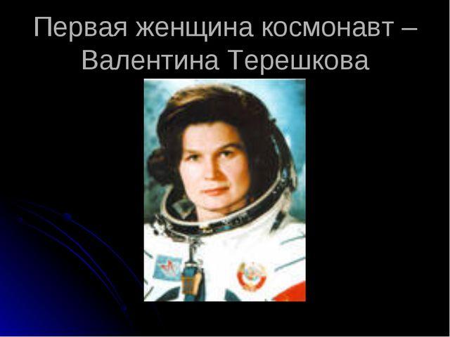 Первая женщина космонавт –Валентина Терешкова