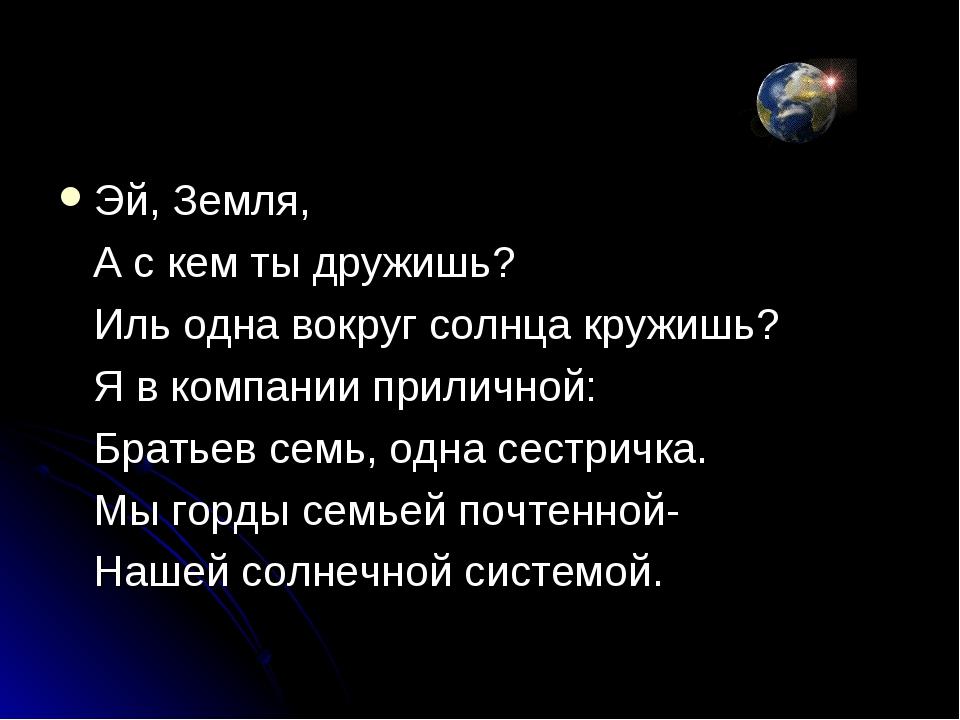 Эй, Земля, А с кем ты дружишь? Иль одна вокруг солнца кружишь? Я в компании п...