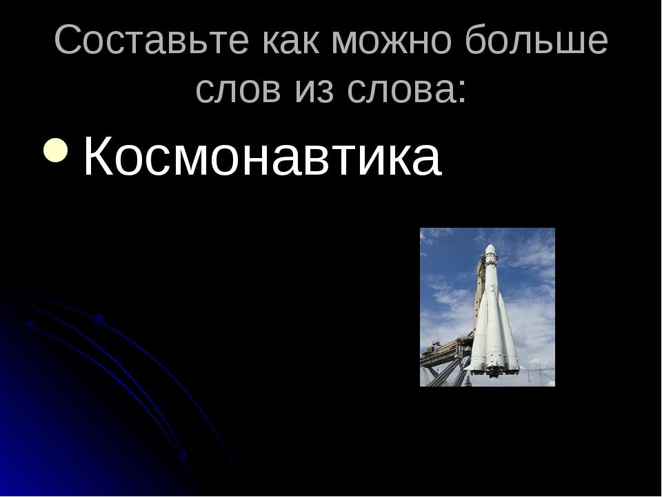 Составьте как можно больше слов из слова: Космонавтика