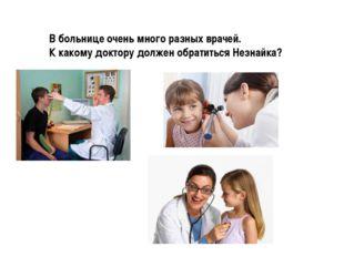 В больнице очень много разных врачей. К какому доктору должен обратиться Незн