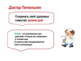 Доктор Пилюлькин Сохранить своё здоровье помогает режим дня! Режим – это расп