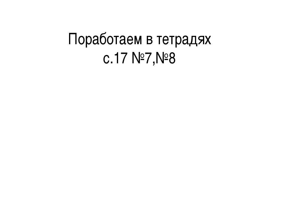 Поработаем в тетрадях с.17 №7,№8