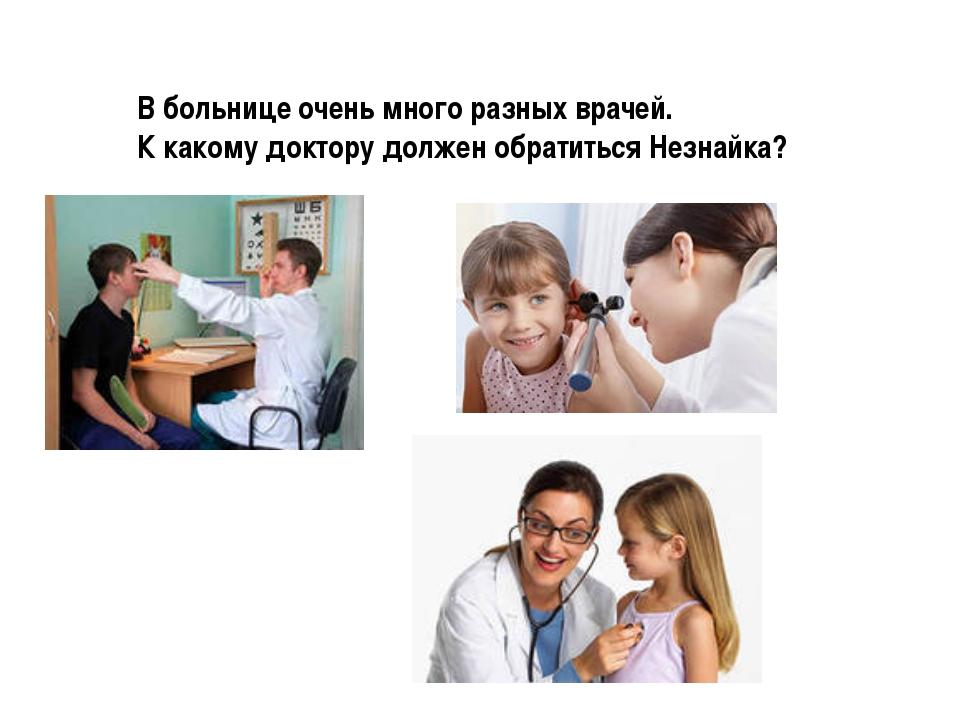 В больнице очень много разных врачей. К какому доктору должен обратиться Незн...