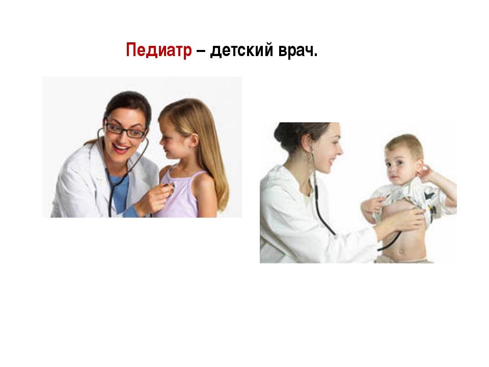 Педиатр – детский врач.