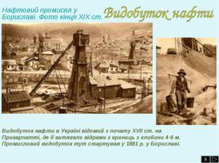 3 Видобуток нафти в Україні відомий з почату ХVІІ ст. на Прикарпатті, де її в