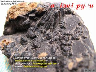 Гематит (червоний залізняк) Fe2O3 4 Залізні руди мають здебільшого магматичне