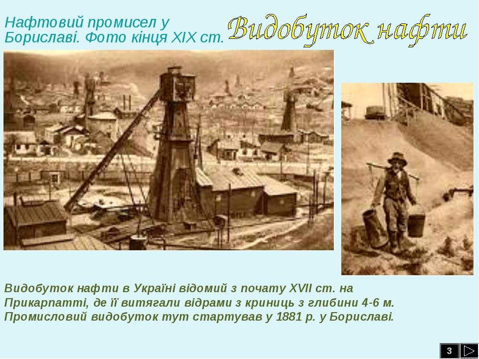 3 Видобуток нафти в Україні відомий з почату ХVІІ ст. на Прикарпатті, де її в...