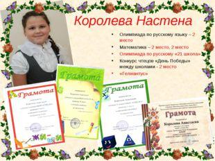 Королева Настена Олимпиада по русскому языку – 2 место Математика – 2 место,