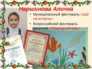 Наршинова Аличка Муниципальный фестиваль «Шаг на встречу» Всероссийский фес