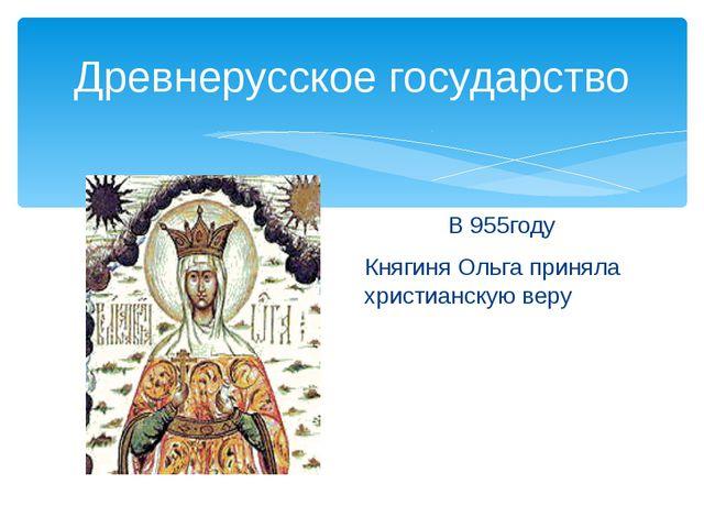 Древнерусское государство В 955году Княгиня Ольга приняла христианскую веру