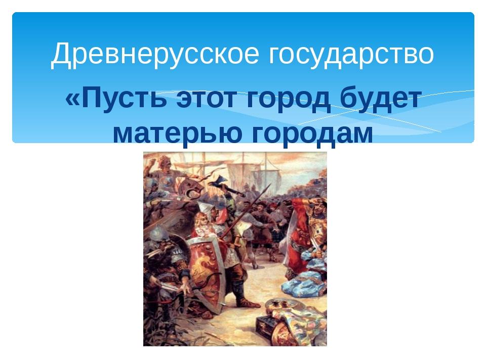 «Пусть этот город будет матерью городам русским» Древнерусское государство