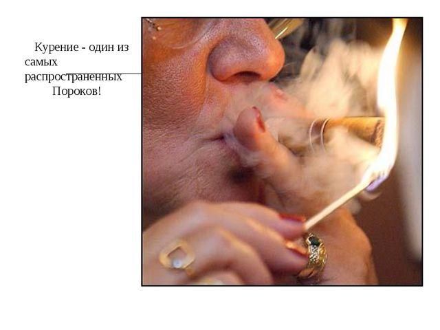 Курение - один из х Курение - один из самых распространенных Пороков!