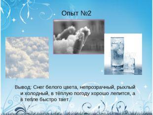 Опыт №2 Вывод: Снег белого цвета, непрозрачный, рыхлый и холодный, в тёплую п