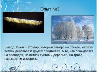 Опыт №3 Вывод: Иней − это пар, который замерз на стекле, железе, ветках дерев