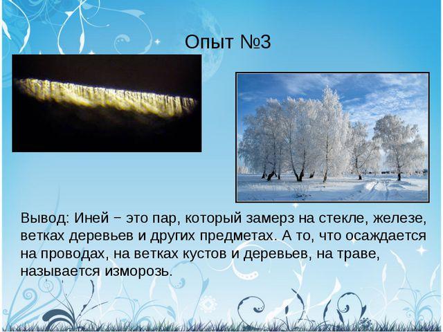 Опыт №3 Вывод: Иней − это пар, который замерз на стекле, железе, ветках дерев...