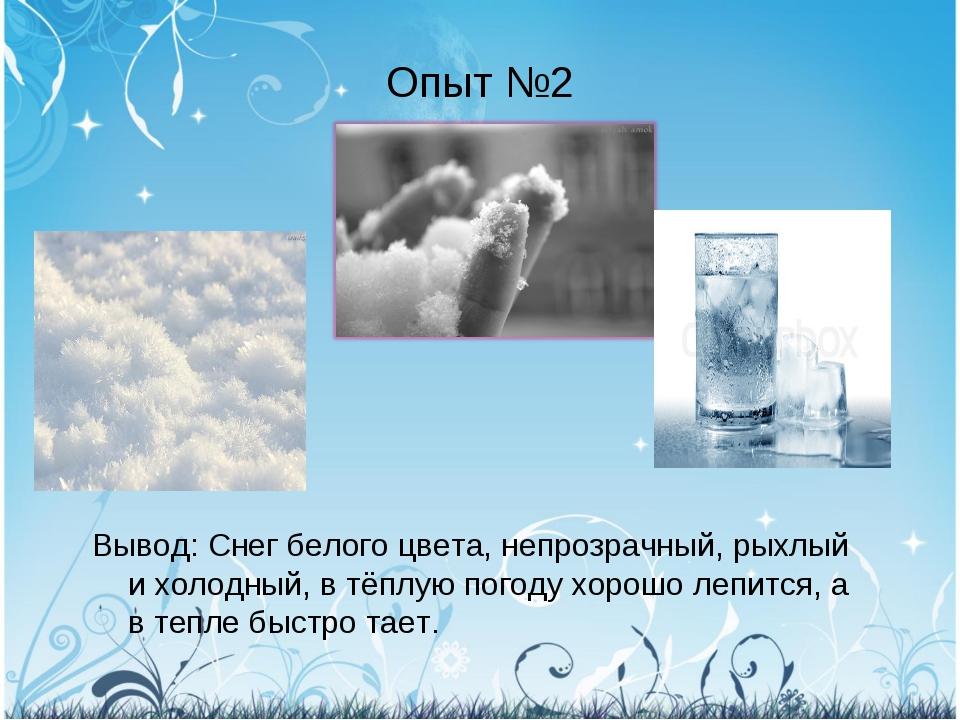 Опыт №2 Вывод: Снег белого цвета, непрозрачный, рыхлый и холодный, в тёплую п...