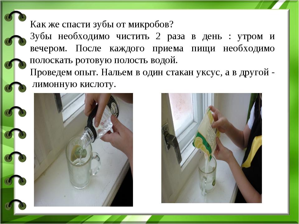 Как же спасти зубы от микробов? Зубы необходимо чистить 2 раза в день : утром...