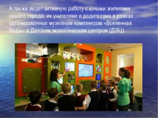 А также ведет активную работу с юными жителями нашего города, их учителями и
