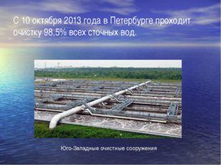 С 10 октября 2013 годав Петербурге проходит очистку 98,5% всех сточных вод.