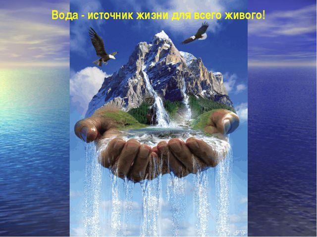 Вода - источник жизни для всего живого!