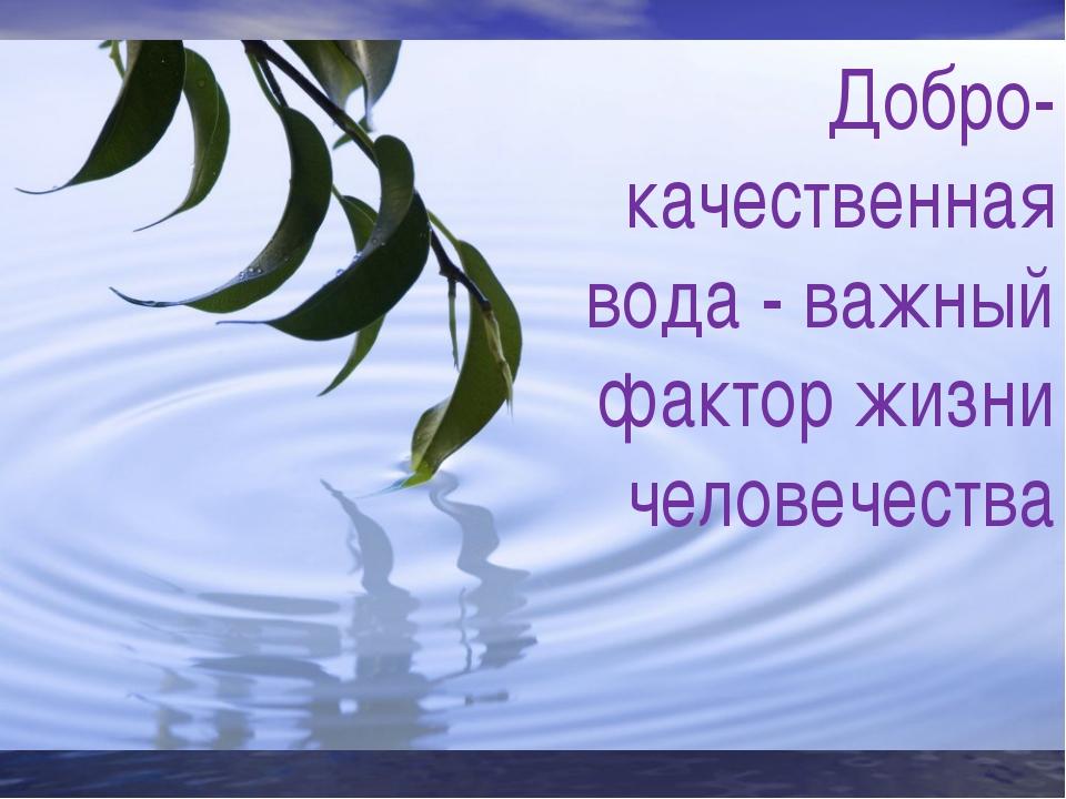 Добро-качественная вода - важный фактор жизни человечества
