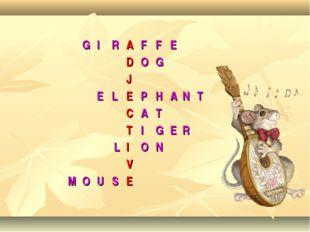 GIRAFFE DOG J ELEPHANT CAT TIGER LION V MOUSE