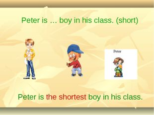Peter is the shortest boy in his class. Peter is … boy in his class. (short)