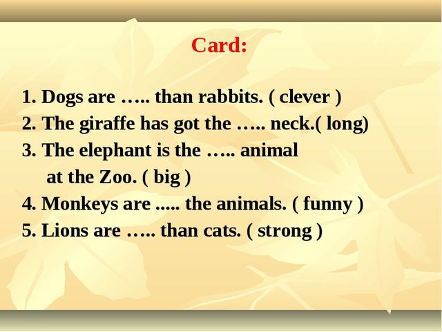 1. Dogs are ….. than rabbits. ( clever ) 2. The giraffe has got the ….. neck....