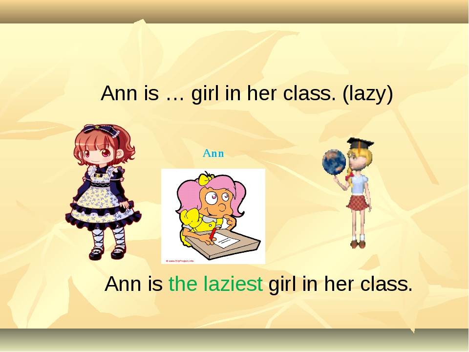 Ann is the laziest girl in her class. Ann is … girl in her class. (lazy) Ann