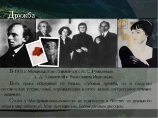 В 1911 г. Мандельштам сближается с Н. С. Гумилевым, А. А. Ахматовой и Вячес