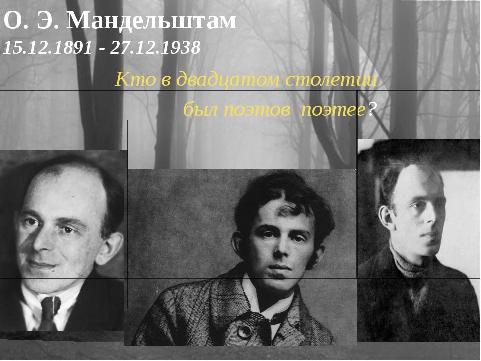 О. Э. Мандельштам 15.12.1891 -27.12.1938 Кто в двадцатом столетии был поэтов...