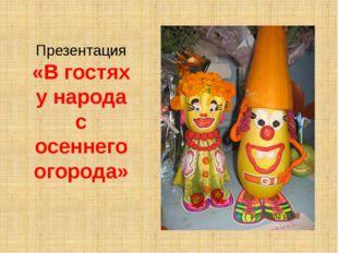 Презентация «В гостях у народа с осеннего огорода»