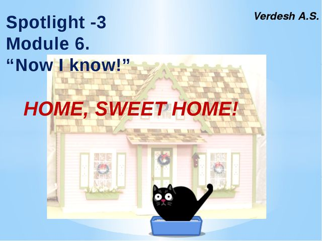 "Verdesh A.S. Spotlight -3 Module 6. ""Now I know!"" HOME, SWEET HOME!"