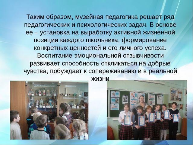Таким образом, музейная педагогика решает ряд педагогических и психологическ...