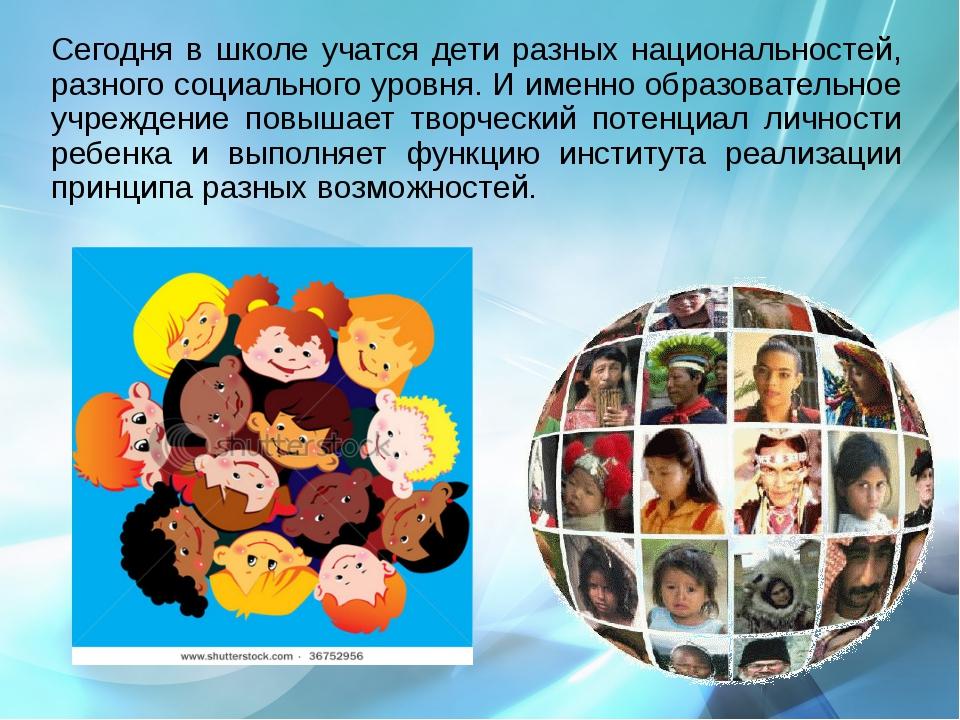 Сегодня в школе учатся дети разных национальностей, разного социального уров...