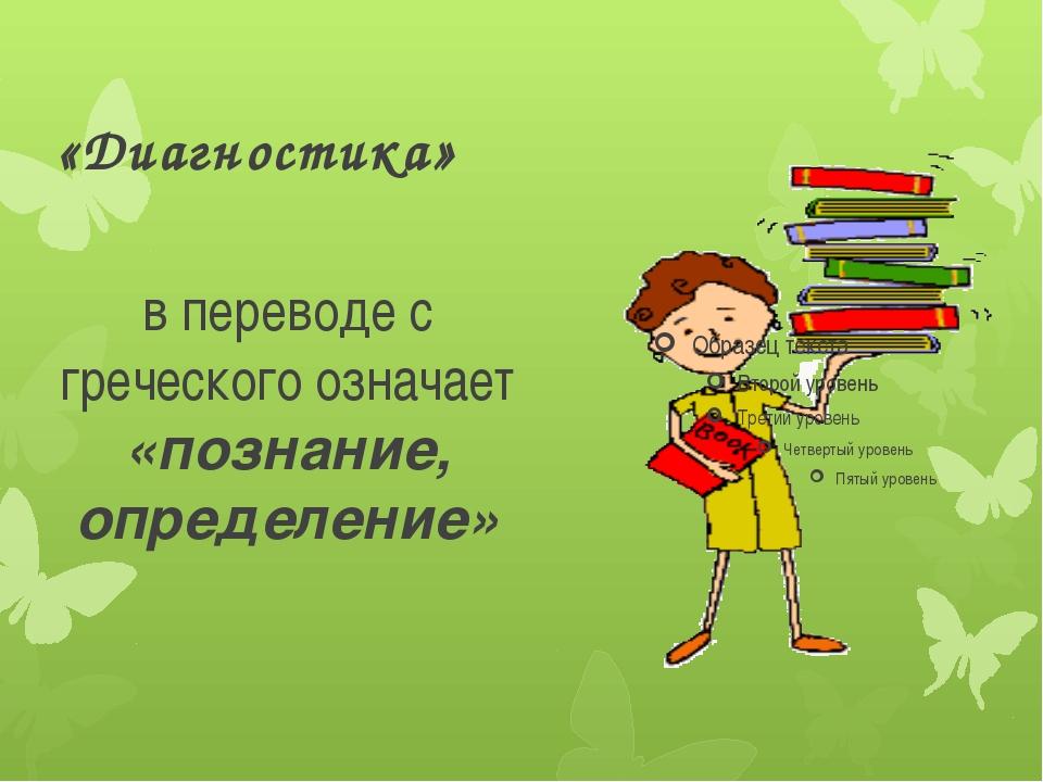 «Диагностика» в переводе с греческого означает «познание, определение»