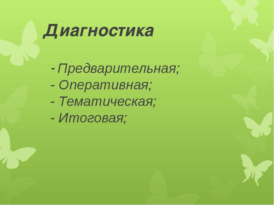 Диагностика - Предварительная; - Оперативная; - Тематическая; - Итоговая;