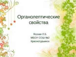 Органолептические свойства Ясская Л.Б. МБОУ СОШ №2 Краснотурьинск