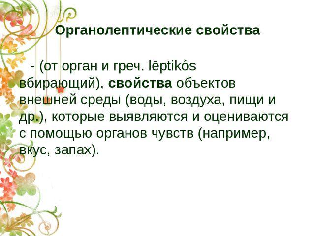 Органолептические свойства - (от орган и греч. lēptikós вбирающий),свойства...