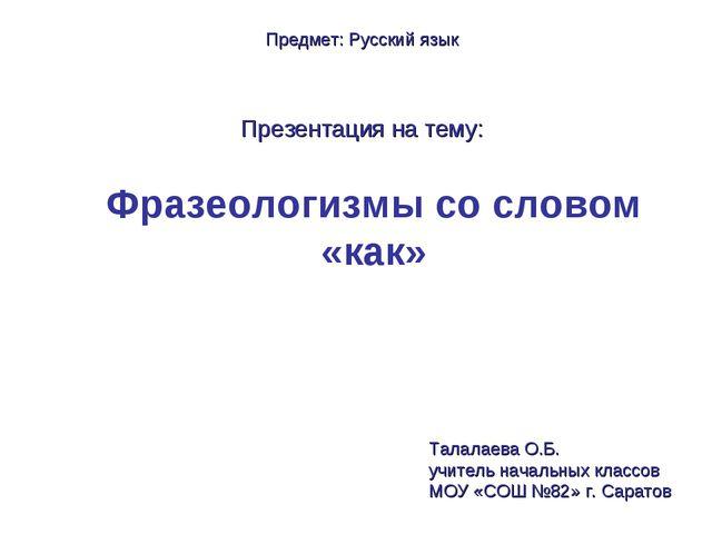 Фразеологизмы со словом «как» Предмет: Русский язык Презентация на тему: Тала...