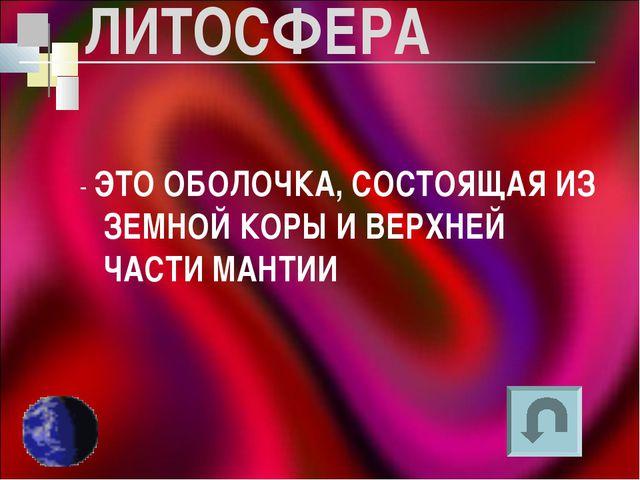 ЛИТОСФЕРА - ЭТО ОБОЛОЧКА, СОСТОЯЩАЯ ИЗ ЗЕМНОЙ КОРЫ И ВЕРХНЕЙ ЧАСТИ МАНТИИ