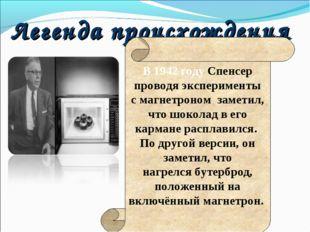Легенда происхождения В 1942 году Спенсер проводя эксперименты смагнетроном
