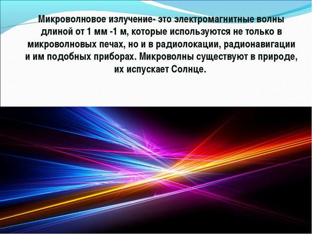Микроволновое излучение- это электромагнитные волны длиной от 1 мм -1 м, кото...