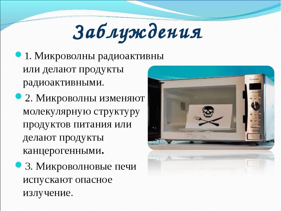 Заблуждения 1. Микроволны радиоактивны или делают продукты радиоактивными. 2....