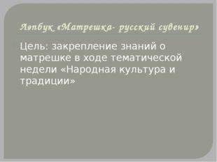 Лэпбук «Матрешка- русский сувенир» Цель: закрепление знаний о матрешке в ходе