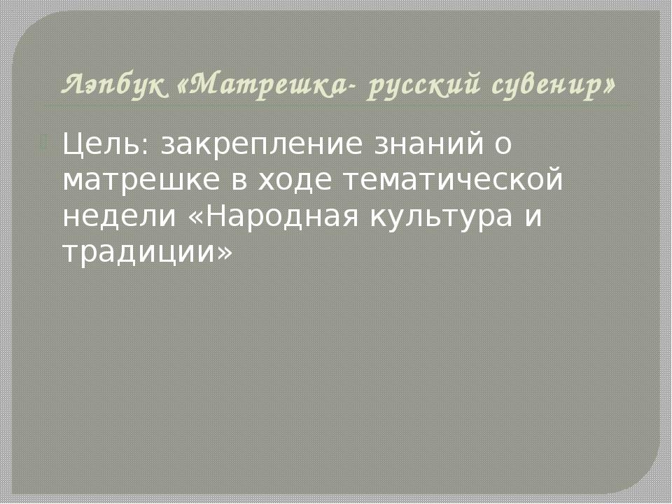 Лэпбук «Матрешка- русский сувенир» Цель: закрепление знаний о матрешке в ходе...