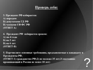 Проверь себя: 3. Президент РФ избирается: А) народом Б) депутатами ГД РФ В) ч