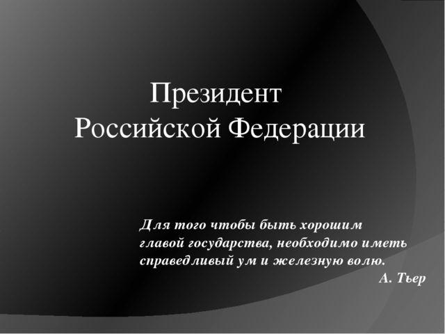 Президент Российской Федерации Для того чтобы быть хорошим главой государства...